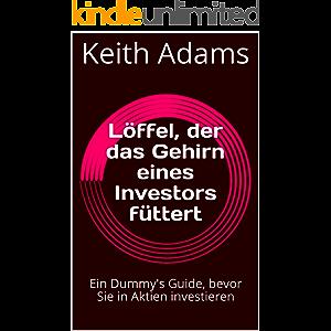 Löffel, der das Gehirn eines Investors füttert: Ein Dummy's Guide, bevor Sie in Aktien investieren (German Edition)