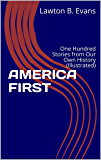 AMERICA FIRST: One Hundred Stories from Our Own History (Illustrated)