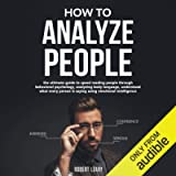 How to Analyze People: The Ultimate Guide to Speed Reading People Through Behavioral Psychology, Analyzing Body Language…