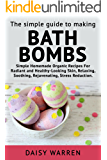 The Simple Guide to Making Bath Bombs.: Simple Homemade Organic Recipes for Radiant and Healthy-Looking Skin, Relaxing, Soothing, Rejuvenating, Stress Reduction