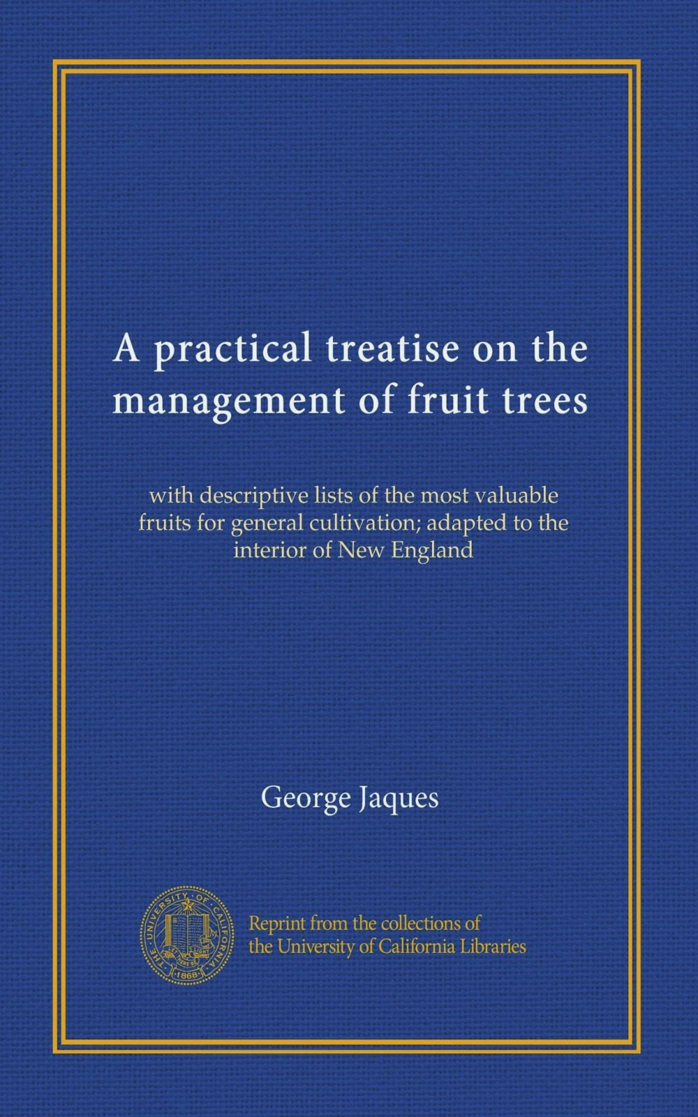 A practical treatise on the management of fruit trees: with descriptive lists of the most valuable fruits for general cultivation; adapted to the interior of New England