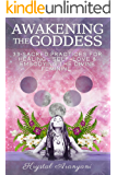 Awakening the Goddess: 33 Sacred Practices for Healing, Self-Love and Embodying the Divine Feminine