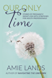Our Only Time: Stories of Pregnancy/Infant Loss with Strategies for Health Professionals