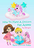 How To Make A Unicorn Fall Asleep: Unicorn Short Funny Bedtime Story with Pictures for Kids to Help Your Children Fall…