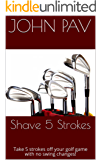 Shave 5 Strokes: Take 5 strokes off your golf game with no swing changes! (English Edition)