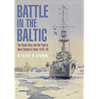 Battle in the Baltic: The Royal Navy and the Fight to Save Estonia & Latvia, 1918–1920