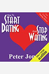 How to Start Dating and Stop Waiting: Your Heartbreak-Free Guide to Finding Love, Lust or Romance NOW! Audible Audiobook
