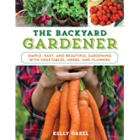 The Backyard Gardener: Simple, Easy, and Beautiful Gardening with Vegetables, Herbs, and Flowers (English Edition)