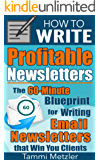 How to Write Profitable Newsletters: The 60-Minute Blueprint for Writing Email Newsletters that Win You Clients (How to Write... Book 1)