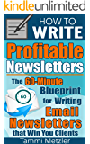 How to Write Profitable Newsletters: The 60-Minute Blueprint for Writing Email Newsletters that Win You Clients (How to…