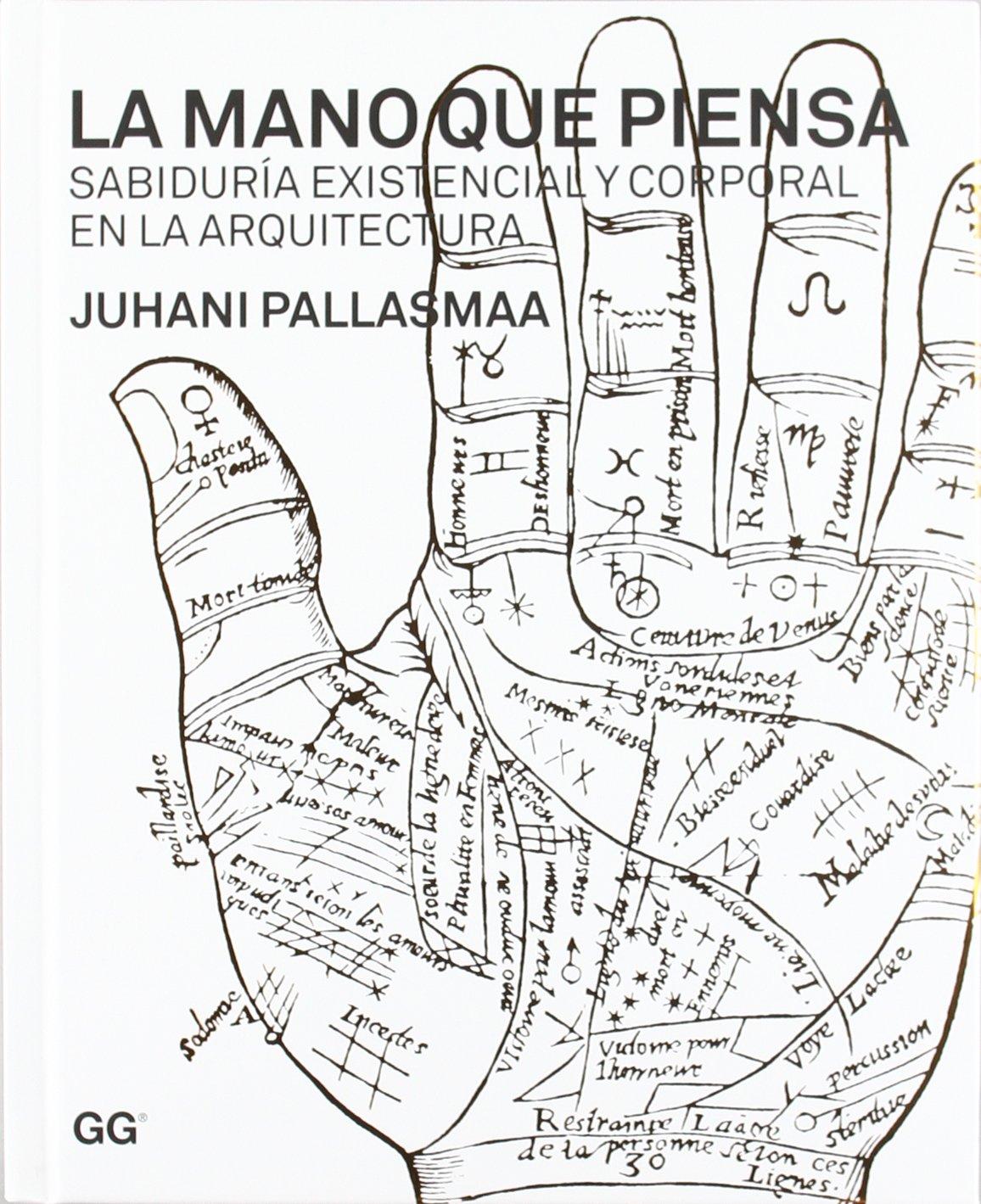 La mano que piensa: Sabiduría existencial y corporal en la arquitectura Tapa dura – 24 nov 2011 Juhani Pallasmaa Moisés Puente Rodríguez Editorial Gustavo Gili S.L.