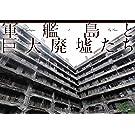 軍艦島と巨大廃墟たち