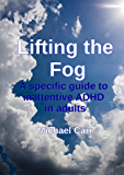 Lifting the Fog: A specific guide to inattentive ADHD in adults (English Edition)