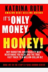 It's Only Money, Honey!: Why Budgeting and Frugality Will Never Make You Rich, and the TRUE Fast Track to A Million-Dollar Biz Kindle Edition