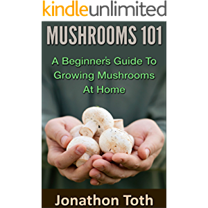 Mushrooms 101: A Beginner's Guide to Growing Mushrooms at Home (edible, fungi, cultivating, wild plants, compost, forest…