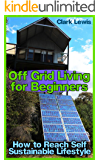 Off Grid Living for Beginners: How to Reach Self Sustainable Lifestyle: (Living Off The Grid, Prepping)