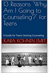 13 Reasons 'Why Am I Going to Counseling?' for Teens: A Guide for Teens Starting Counseling Kindle Edition