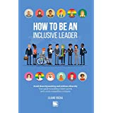 How to be an Inclusive Leader: Your Guide to Building a Fairer Society and a More Competitive Company