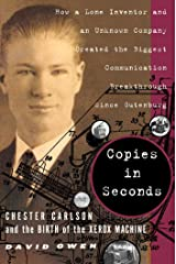 Copies in Seconds: How a Lone Inventor and an Unknown Company Created the Biggest Communication Breakthrough Since Gutenberg--Chester Carlson and the Birth of the Xerox Machine Kindle Edition