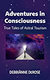 Adventures in Consciousness: True Tales of Astral Tourism