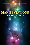 Manifestations: Life After Death - For like-minds who wonder, why they're here and where they go after they die...