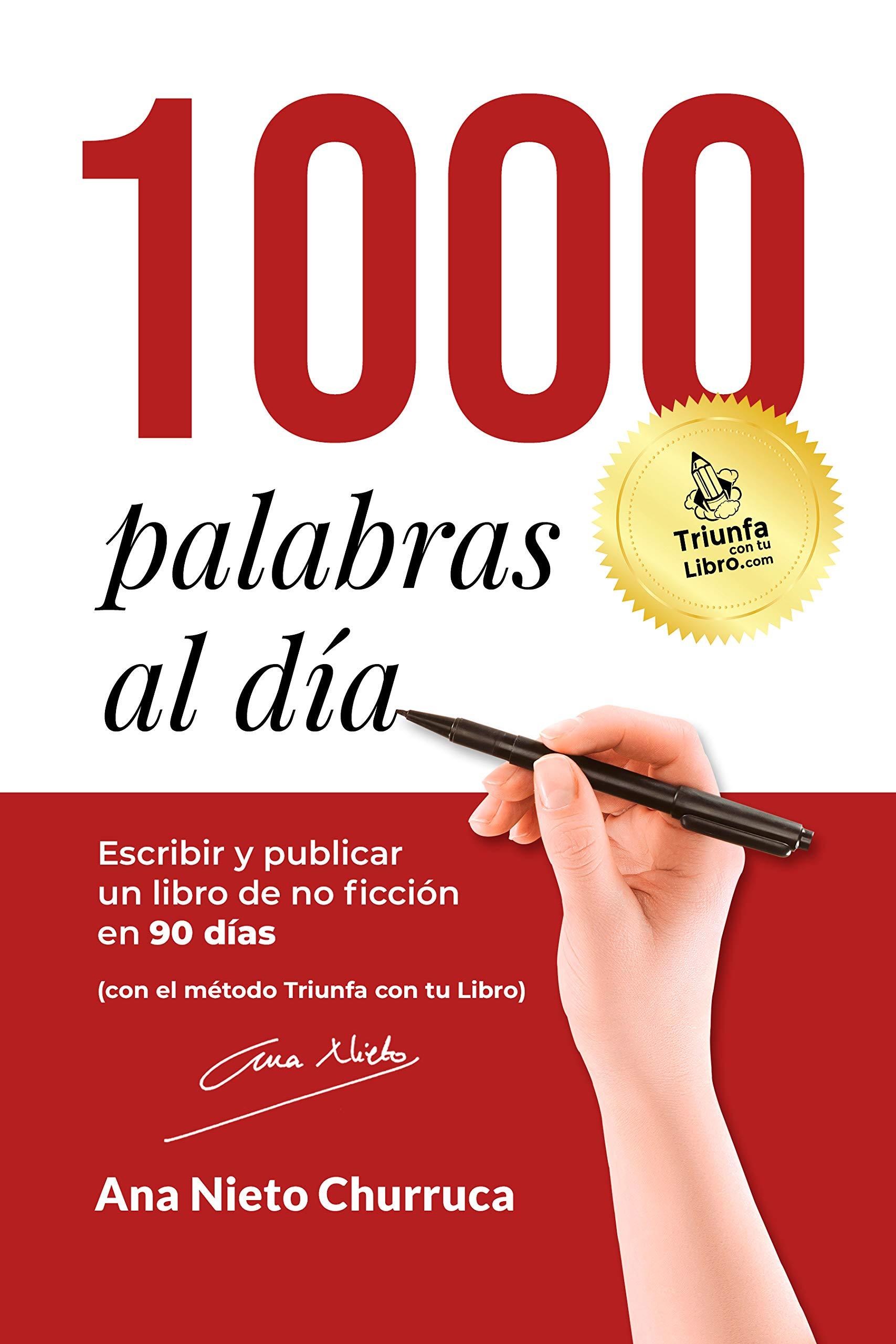1000 PALABRAS AL DÍA: Escribir y publicar un libro de no ficción en 90 días (con el método Triunfa con tu Libro) por Ana Nieto