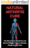 Natural Arthritis Cure: The Natural Cure, Treatment, and Diet for Different Types of Arthritis. End the Pain…