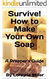 Survive! How to Make Your Own Soap : A Prepper's Guide