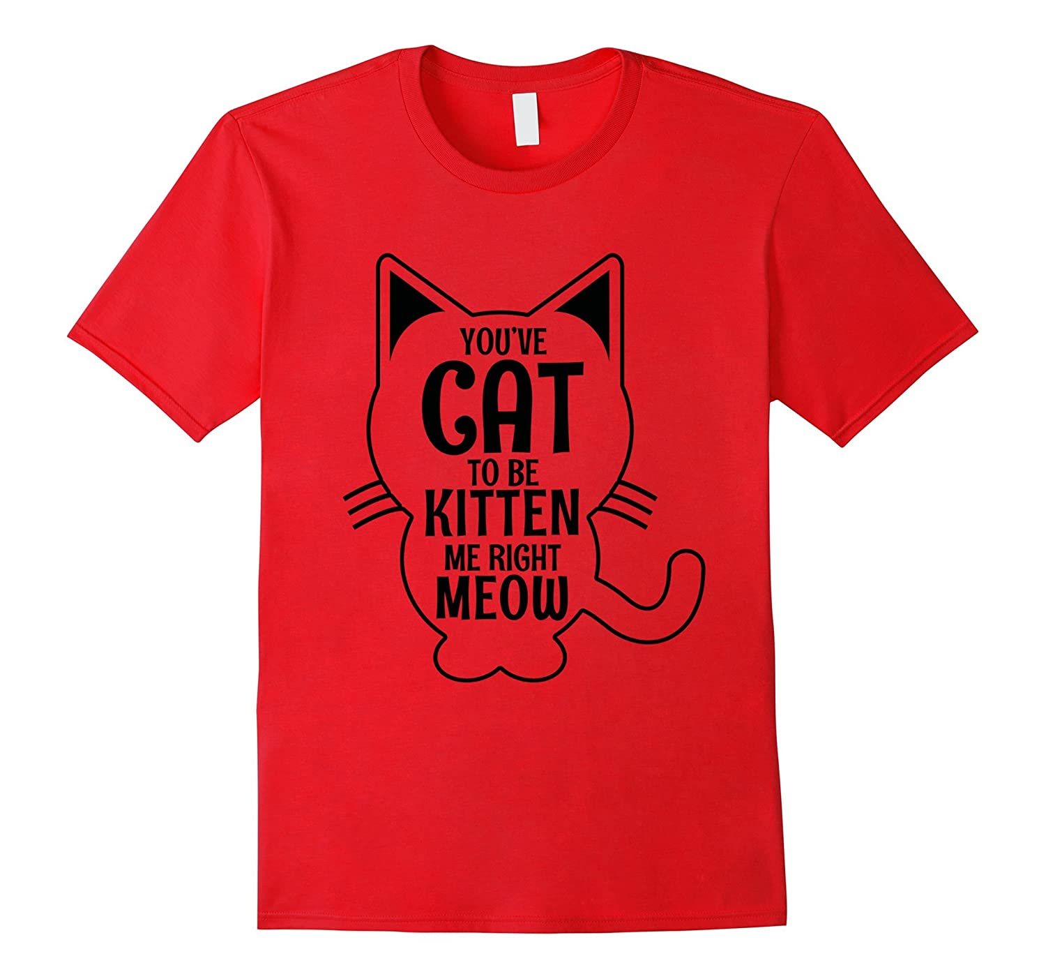 You've Cat to Be Kitten Me Right Meow - Funny Cat Shirt-Art