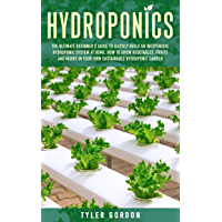 Hydroponics: The Ultimate Beginner's Guide to Quickly Build an Inexpensive Hydroponic System at Home. How to Grow Vegetables, Fruits and Herbs in Your ... Hydroponic Garden (English Edition)