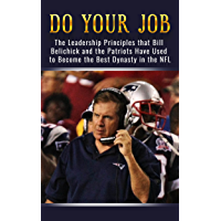 Do Your Job: The Leadership Principles that Bill Belichick and the New England Patriots Have Used to Become the Best Dynasty in the NFL (English Edition)
