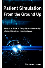 Patient Simulation From The Ground Up: A Practical Guide to Designing and Maintaining a Patient Simulation Learning Space Kindle Edition