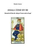 AMALA COME UN RE. Manuale del Maschio Alfa per l'uomo antico di oggi