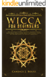Wicca for beginners: The Last Guide To Wicca Religion, Including Wicca Moon Magic, Spells, Herbal Magic, And Rituals. Starter Kit For Who Wants To Practice Immediately
