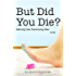 But Did You Die?: Setting the Parenting Bar Low (I Just Want to Pee Alone Book 5)