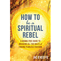 How to Be a Spiritual Rebel: A Dogma-Free Guide to Breaking All the Rules and Finding Fearless Freedom (English Edition)