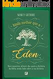 Ainda melhor que o Éden: nove maneiras através das quais a história da Bíblia muda tudo sobre a sua história
