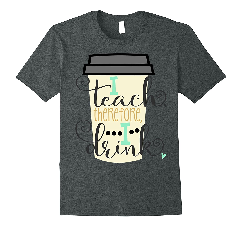 Funny Teacher Shirt School Coffee I Teach Therefore I Drink-Vaci