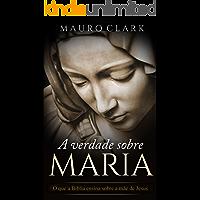 A verdade sobre MARIA: O que a Bíblia ensina sobre a mãe de Jesus