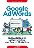 Google AdWords: guida strategica all'advertising e al Search Marketing