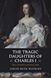 The Tragic Daughters of Charles I: Mary, Elizabeth & Henrietta Anne