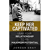 Keep Her Captivated: Lead Your Relationship To Its Maximum Potential