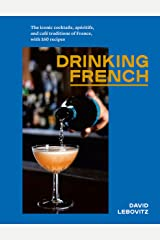 Drinking French: The Iconic Cocktails, Apéritifs, and Café Traditions of France, with 160 Recipes Kindle Edition