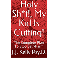 Holy Sh*t!, My Kid Is Cutting!: The Complete Plan To Stop Self-Harm