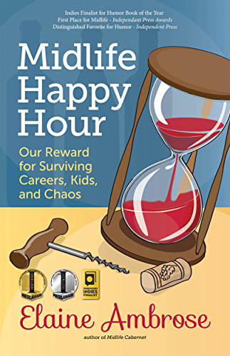 Midlife Happy Hour: Our Reward for Surviving Careers; Kids; and Chaos (Midlife Cabernet Book 2)