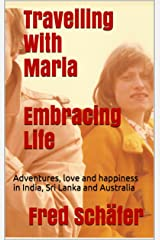 Travelling With Maria Embracing Life: Adventures, love and happiness in India, Sri Lanka and Australia Kindle Edition