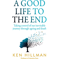 A Good Life to the End: Taking control of our inevitable journey through ageing and death