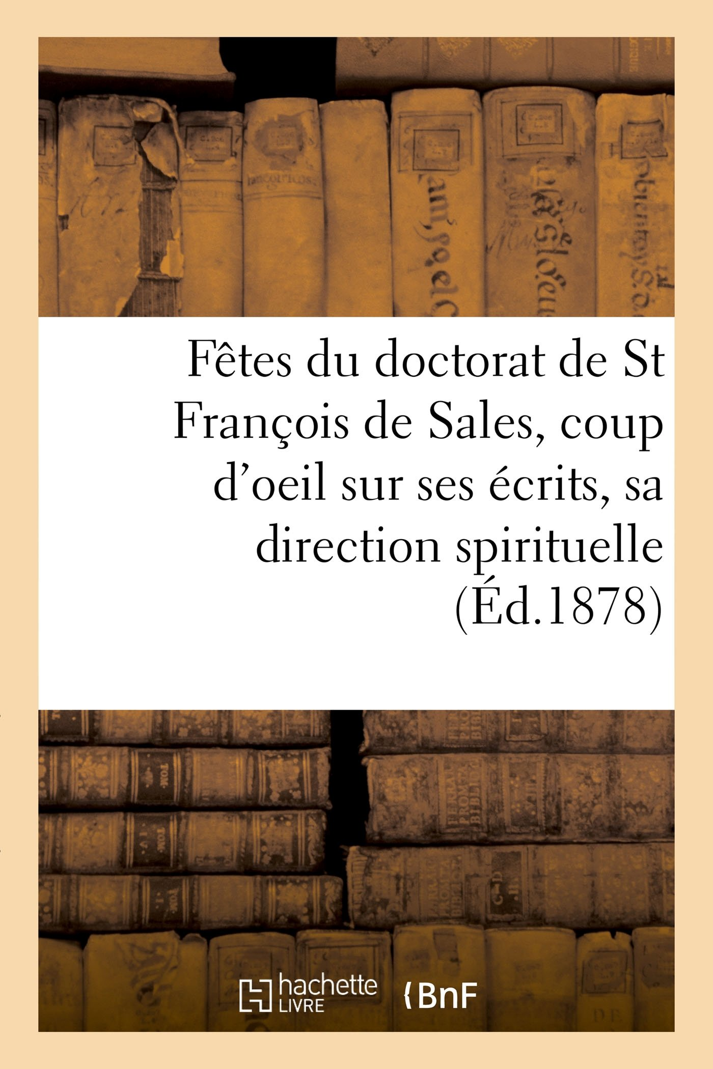 Read Online Fètes Du Doctorat de St François de Sales, Coup d'Oeil Sur Ses Écrits Et Sa Direction Spirituelle (Histoire) (French Edition) pdf
