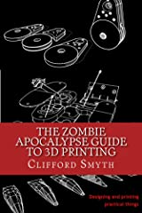 The Zombie Apocalypse Guide to 3D printing: Designing and printing practical things Kindle Edition