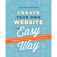 Create Your Own Website The Easy Way: The no sweat guide to getting you or your business online